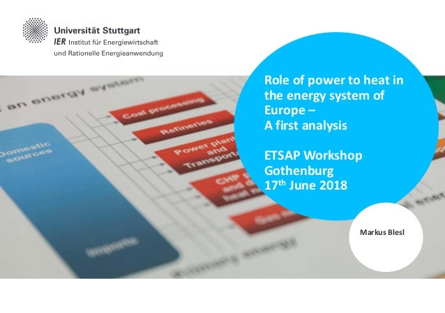 Role of power to heat in the energy system of Europe – A first analysis ETSAP Workshop Gothenburg 17th June 2018 Markus Bl...