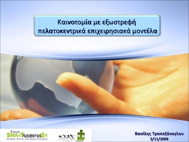Βασίλης Τραπεζάνογλου 3 /1 1 /200 9 Καινοτομία με εξωστρεφή  πελατοκεντρικά επιχειρησιακά μοντέλα