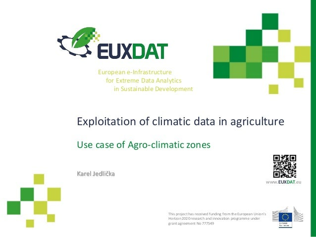 Exploitation of climatic data in agriculture Use case of Agro-climatic zones Karel Jedlička This project has received fund...