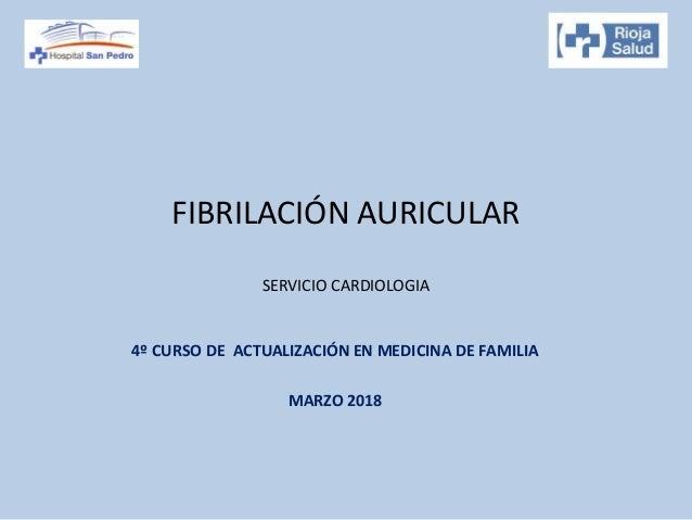 FIBRILACIÓN AURICULAR SERVICIO CARDIOLOGIA 4º CURSO DE ACTUALIZACIÓN EN MEDICINA DE FAMILIA MARZO 2018