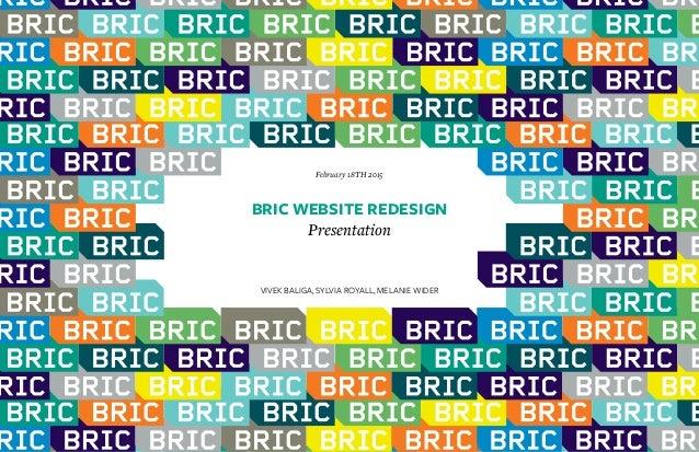 1 BRIC WEBSITE REDESIGN Presentation February 18TH 2015 VIVEK BALIGA, SYLVIA ROYALL, MELANIE WIDER