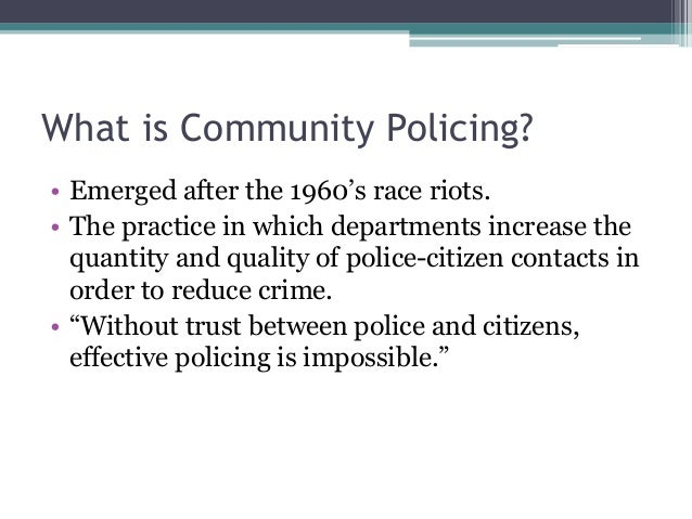 effective community policing Policing strategies extend beyond traditional models of responding to calls for service and often seek to increase crime prevention, intervention, and response effectiveness through techniques such as community outreach, efficient resource distribution, crime mapping, crime data collection, or suspect location.