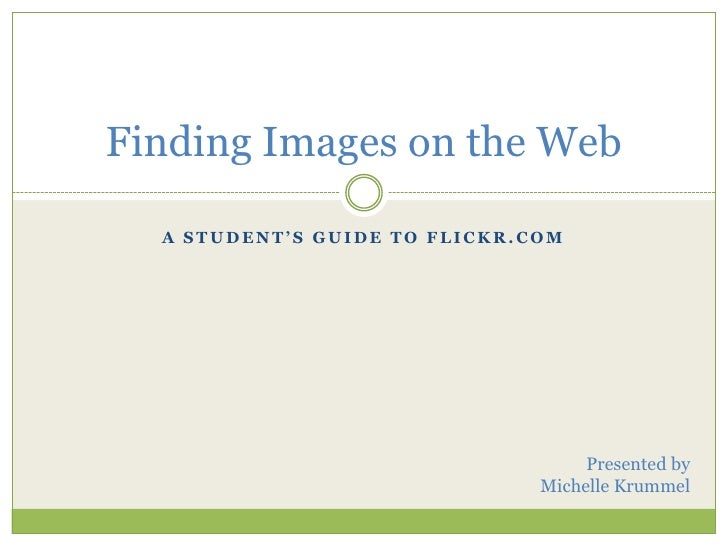 A Student's Guide to Flickr.com<br />Finding Images on the Web<br />Presented by<br />Michelle Krummel<br />