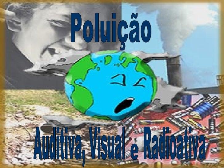 Auditiva, Visual  Radioativa Poluição e