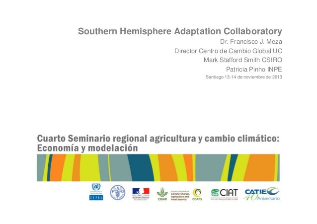 Southern Hemisphere Adaptation Collaboratory Dr. Francisco J. Meza Director Centro de Cambio Global UC Mark Stafford Smith...