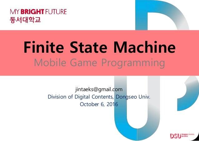 Finite State Machine Mobile Game Programming jintaeks@gmail.com Division of Digital Contents, Dongseo Univ. October 6, 2016