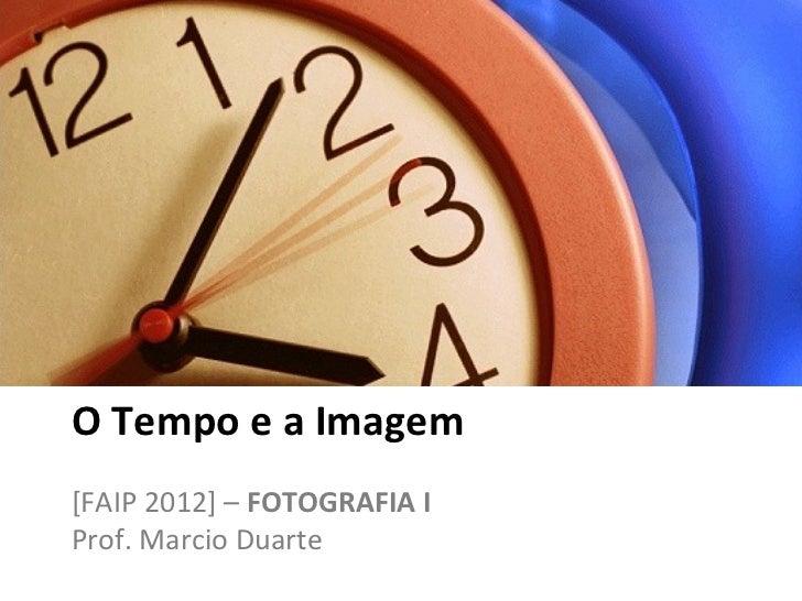 O Tempo e a Imagem[FAIP 2012] – FOTOGRAFIA IProf. Marcio Duarte