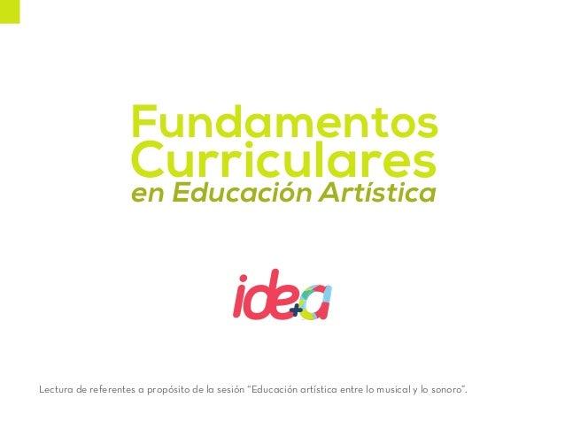 """Fundamentos Curricularesen Educación Artística Lectura de referentes a propósito de la sesión """"Educación artística entre l..."""