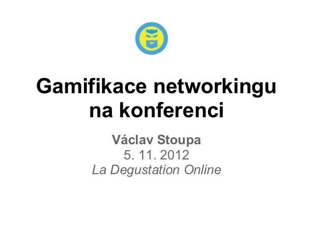 Gamifikace networkingu    na konferenci        Václav Stoupa          5. 11. 2012     La Degustation Online