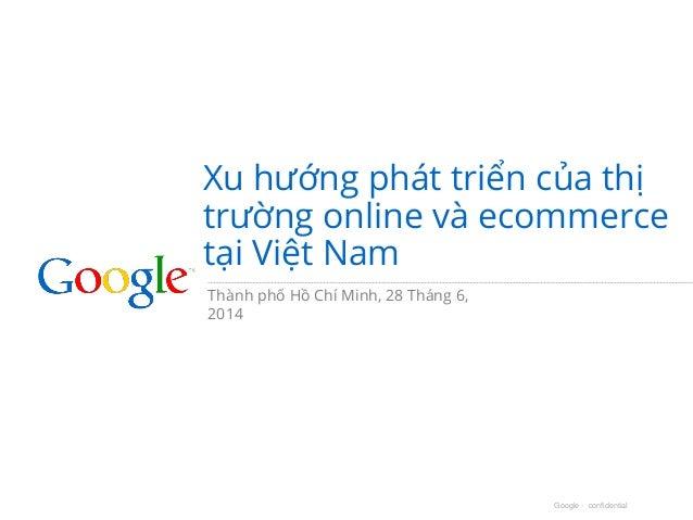 Google - confidential Xu hướng phát triển của thị trường online và ecommerce tại Việt Nam Thành phố Hồ Chí Minh, 28 Tháng ...