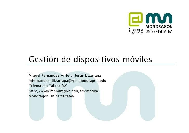 Gestión de dispositivos móviles Miguel Fernández Arrieta, Jesús Lizarraga mfernandez, jlizarraga@eps.mondragon.edu Telemat...