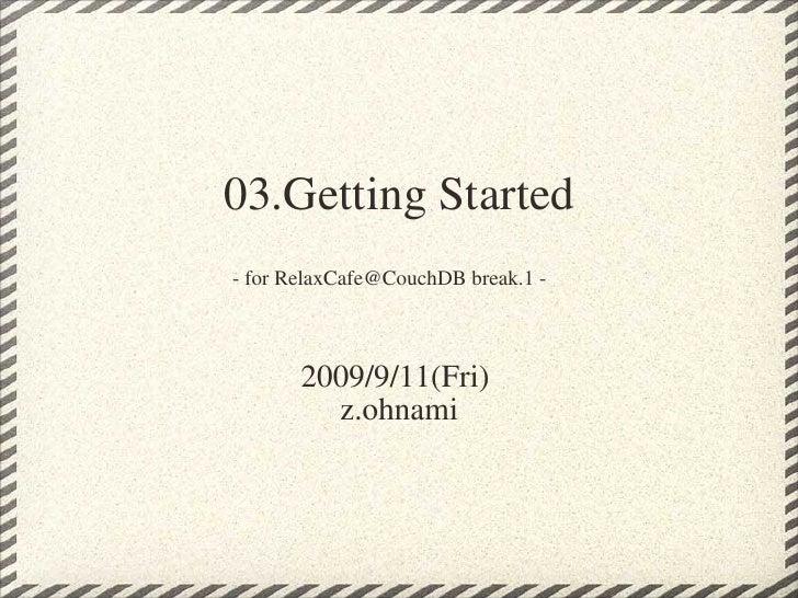 03.Getting Started - for RelaxCafe@CouchDB break.1 -   2009/9/11(Fri)  z.ohnami