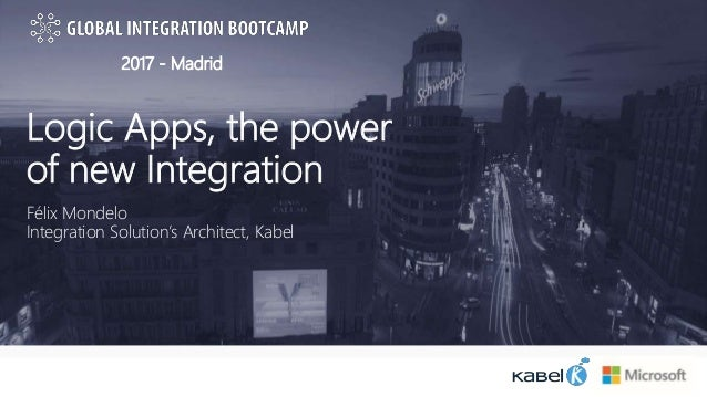 2017 - Madrid Logic Apps, the power of new Integration Félix Mondelo Integration Solution's Architect, Kabel