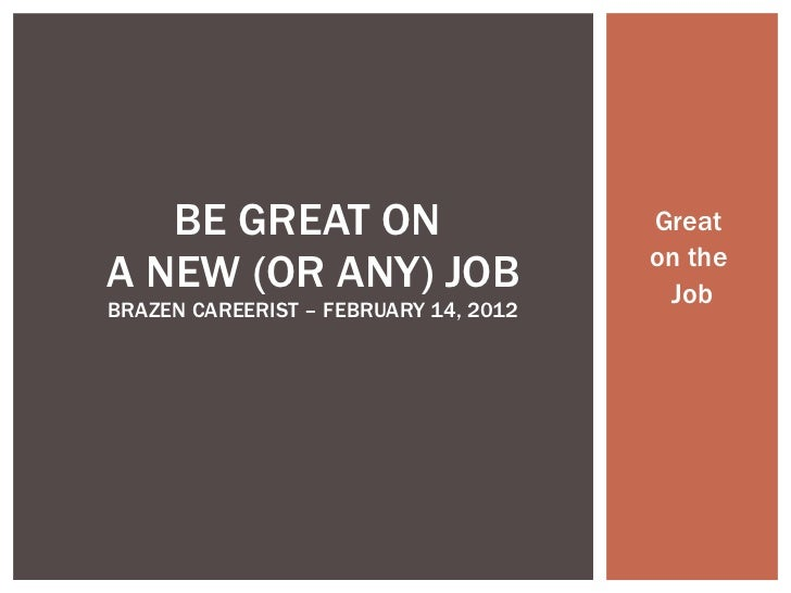 Great  on the  Job BE GREAT ON  A NEW (OR ANY) JOB BRAZEN CAREERIST – FEBRUARY 14, 2012
