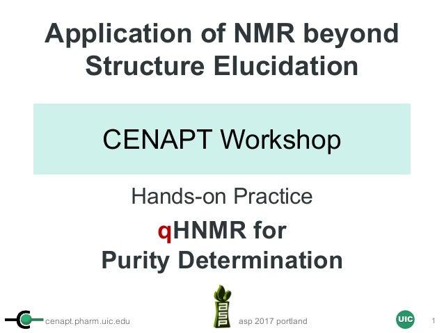 cenapt.pharm.uic.edu UIC CENAPT Workshop Application of NMR beyond Structure Elucidation Hands-on Practice qHNMR for Purit...