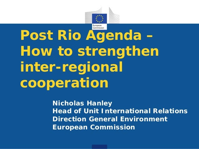 Post Rio Agenda –How to strengtheninter-regionalcooperation   Nicholas Hanley   Head of Unit International Relations   Dir...