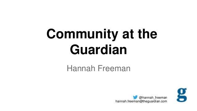 Community at the Guardian Hannah Freeman  @hannah_freeman hannah.freeman@theguardian.com