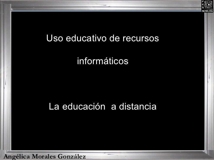 Angélica Morales González Uso educativo de recursos informáticos La educación  a distancia
