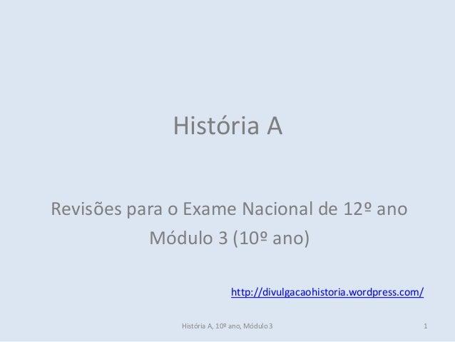 História A, 10º ano, Módulo 3  1  História A  Revisões para o Exame Nacional de 12º ano  Módulo 3 (10º ano)  http://divulg...
