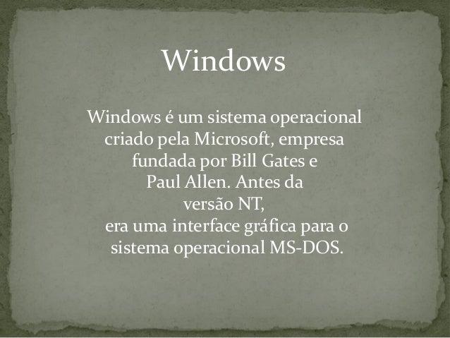 WindowsWindows é um sistema operacional criado pela Microsoft, empresa     fundada por Bill Gates e       Paul Allen. Ante...