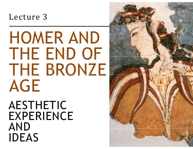 Lecture 3  HOMER AND  THE END OF  THE BRONZE  AGE  AESTHETIC  EXPERIENCE  AND  IDEAS