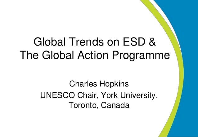 Global Trends on ESD & The Global Action Programme Charles Hopkins UNESCO Chair, York University, Toronto, Canada