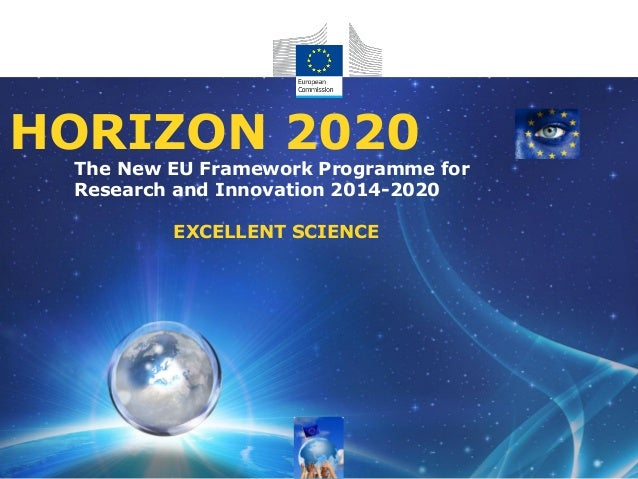 The New EU Framework Programme for Research and Innovation 2014-2020 EXCELLENT SCIENCE HORIZON 2020