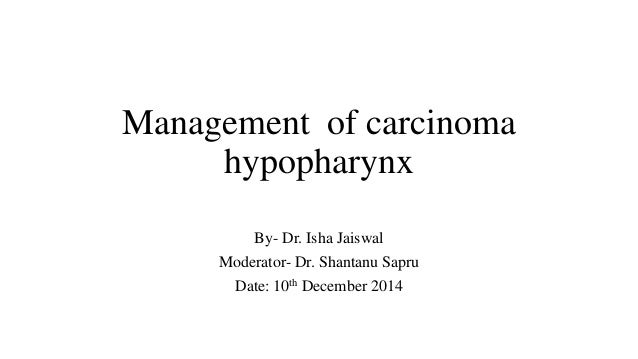 Management of carcinoma hypopharynx By- Dr. Isha Jaiswal Moderator- Dr. Shantanu Sapru Date: 10th December 2014