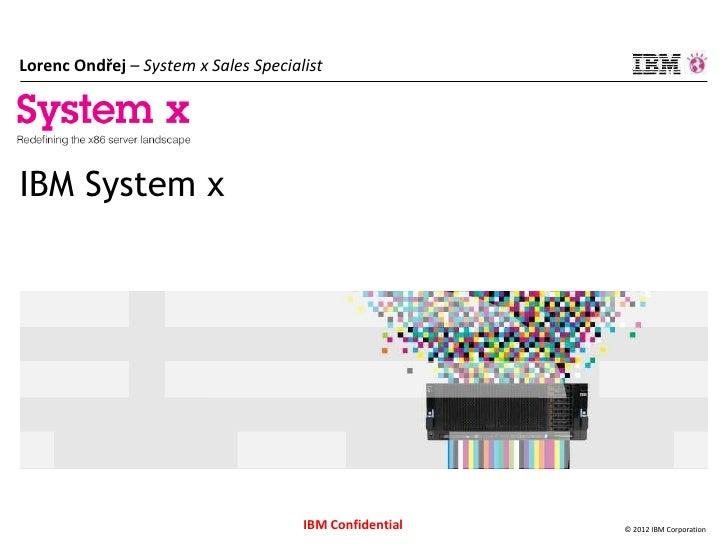 Lorenc Ondřej – System x Sales SpecialistIBM System x                                      IBM Confidential   © 2012 IBM C...