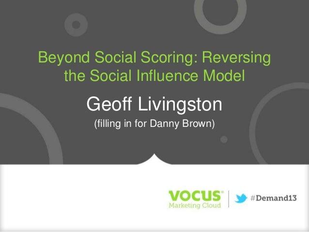 Beyond Social Scoring: Reversing the Social Influence Model Geoff Livingston (filling in for Danny Brown)