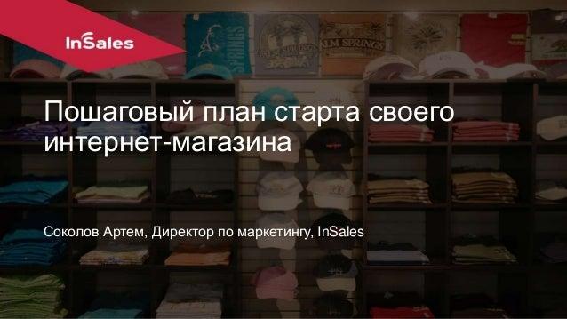 Пошаговый план старта своего  интернет-магазина  Соколов Артем, Директор по маркетингу, InSales