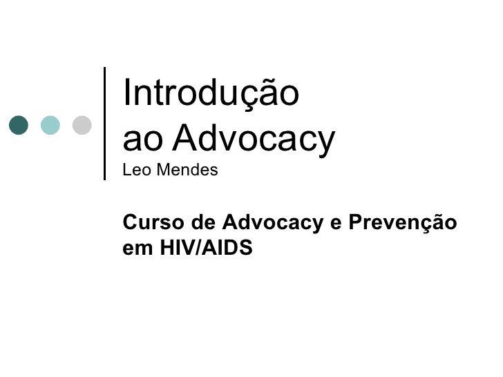 Introdução ao Advocacy Leo Mendes Curso de  Advocacy e Prevenção em HIV/AIDS