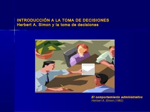 INTRODUCCIÓN A LA TOMA DE DECISIONESINTRODUCCIÓN A LA TOMA DE DECISIONES Herbert A. Simon y la toma de decisionesHerbert A...