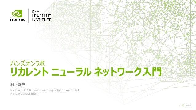 1 ハンズオンラボ リカレント ニューラル ネットワーク入門 村上真奈 NVIDIA CUDA & Deep Learning Solution Architect NVIDIA Corporation
