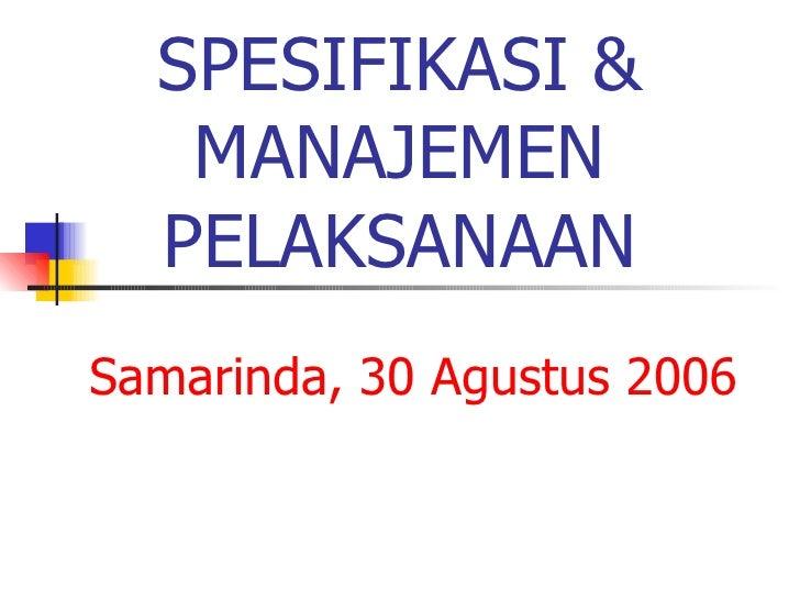 SPESIFIKASI & MANAJEMEN PELAKSANAAN Samarinda, 30 Agustus 2006