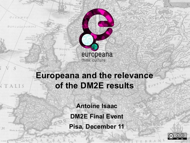 Europeana and the relevance  of the DM2E results  Antoine Isaac  DM2E Final Event  Pisa, December 11