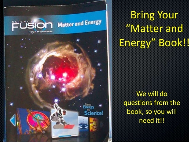 """Bring Your """"Matter and Energy"""" Book!!  We will do questions from the book, so you will need it!!"""