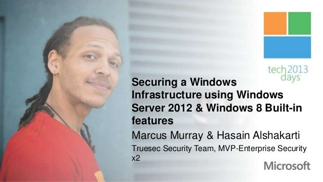 Securing a WindowsInfrastructure using WindowsServer 2012 & Windows 8 Built-infeaturesMarcus Murray & Hasain AlshakartiTru...