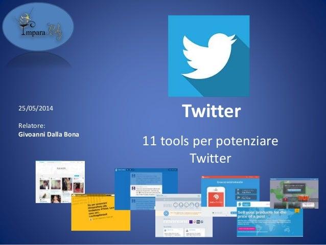 Twitter 11 tools per potenziare Twitter 25/05/2014 Relatore: Givoanni Dalla Bona