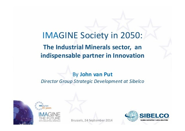 IMAGINE Society in 2050:  The Industrial Minerals sector, an  indispensable partner in Innovation  By John van Put  Direct...