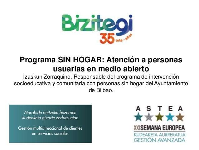 Programa SIN HOGAR: Atención a personas usuarias en medio abierto Izaskun Zorraquino, Responsable del programa de interven...