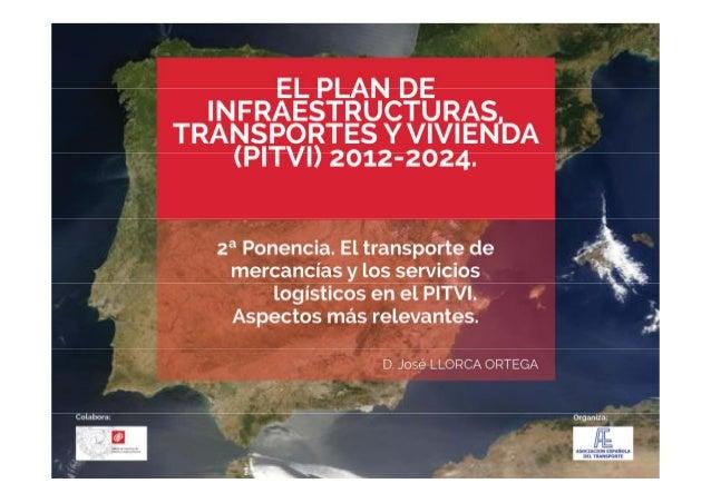 El Plan de Infraestructuras, Transportes y Vivienda (PITVI) 2012 - 2024  CICCP, AET Madrid Octubre, 2013  El transporte de...