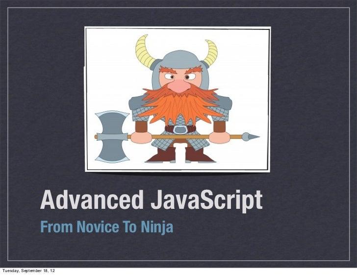 Advanced JavaScript                  From Novice To NinjaTuesday, September 18, 12