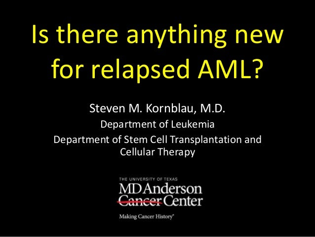 Is there anything new for relapsed AML? Steven M. Kornblau, M.D. Department of Leukemia Department of Stem Cell Transplant...