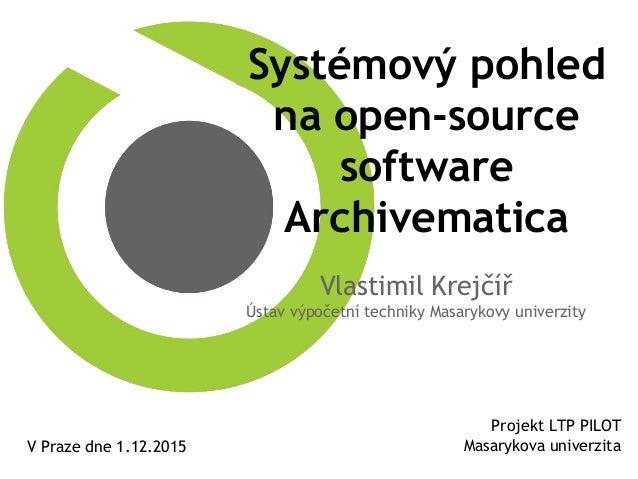 Systémový pohled na open-source software Archivematica Vlastimil Krejčíř Ústav výpočetní techniky Masarykovy univerzity Pr...