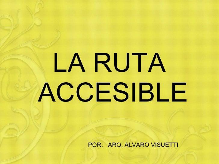 LA RUTA  ACCESIBLE POR:  ARQ. ALVARO VISUETTI