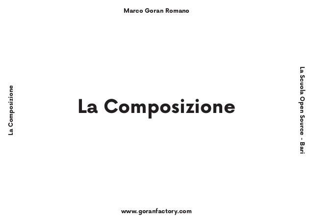 Marco Goran Romano www.goranfactory.com LaComposizione LaScuolaOpenSource-Bari La Composizione