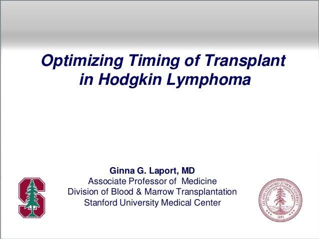 Optimizing Timing of Transplant in Hodgkin Lymphoma Ginna G. Laport, MD Associate Professor of Medicine Division of Blood ...