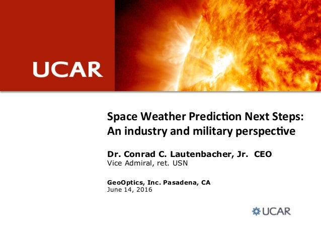 Space&Weather&Predic.on&Next&Steps:& An&industry&and&military&perspec.ve GeoOptics, Inc. Pasadena, CA June 14, 2016 Dr. Co...