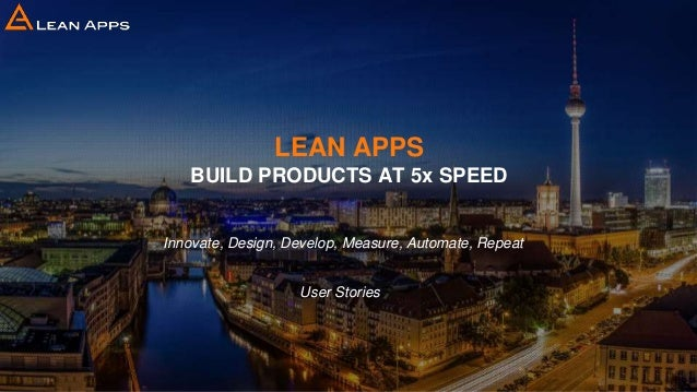 LEAN APPS BUILD PRODUCTS AT 5x SPEED Innovate, Design, Develop, Measure, Automate, Repeat User Stories